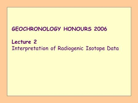 GEOCHRONOLOGY HONOURS 2006 Lecture 2 Interpretation of Radiogenic Isotope Data.