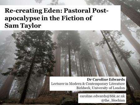 Re-creating Eden: Pastoral Post- apocalypse in the Fiction of Sam Dr Caroline Edwards Lecturer in Modern.