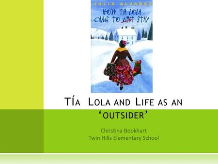 Christina Bookhart Twin Hills Elementary School TÍ A L OLA AND L IFE AS AN ' OUTSIDER '