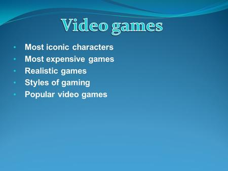 Most iconic characters Most expensive games Realistic games Styles of gaming Popular video games.
