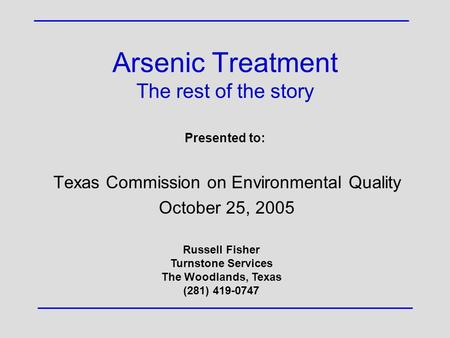 Arsenic Treatment The rest of the story Texas Commission on Environmental Quality October 25, 2005 Presented to: Russell Fisher Turnstone Services The.