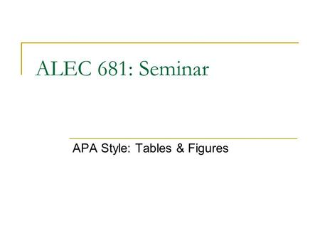 ALEC 681: Seminar APA Style: Tables & Figures. Objectives Discuss basic rules for creating tables and figures using APA standards Demonstrate tabular.
