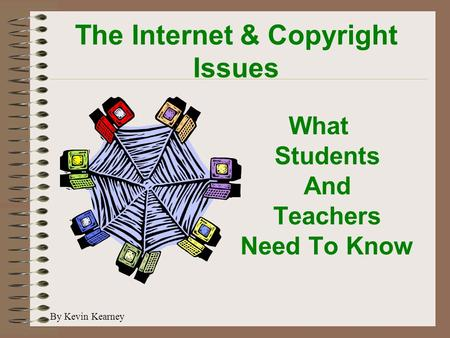 The Internet & Copyright Issues What Students And Teachers Need To Know By Kevin Kearney.