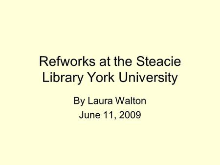 Refworks at the Steacie Library York University By Laura Walton June 11, 2009.