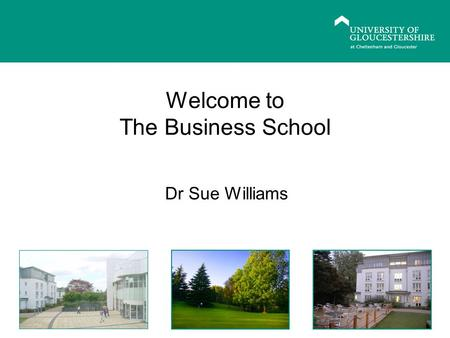 Welcome to The Business School Dr Sue Williams. Welcome the Business School and to PG study Begin familiarization with programmes, facilities and organisation.