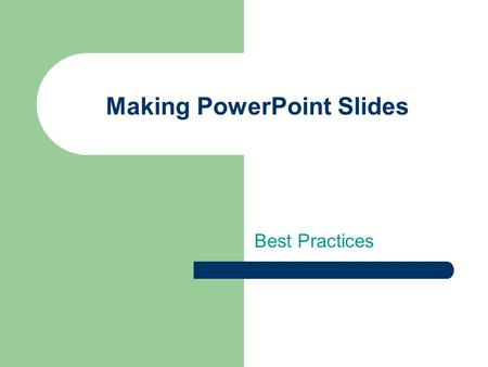 Making PowerPoint Slides Best Practices Tips to be Covered Title slide and outlines Slide Structure Fonts Color Background Graphs Spelling and Grammar.