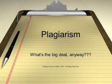 Plagiarism What's the big deal, anyway??? © Becky Portwood 2009 - 2014 - All Rights Reserved.