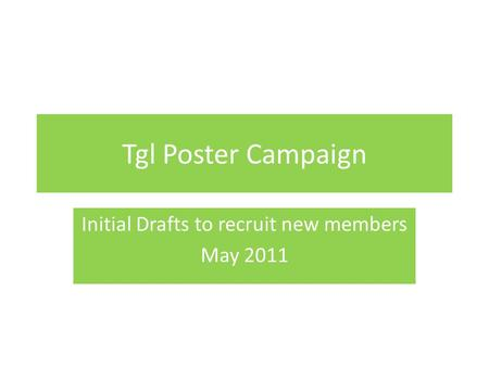 Tgl Poster Campaign Initial Drafts to recruit new members May 2011.