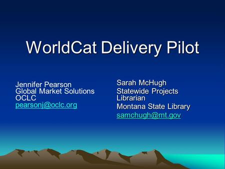 WorldCat Delivery Pilot WorldCat Delivery Pilot Sarah McHugh Statewide Projects Librarian Montana State Library Jennifer Pearson Global.