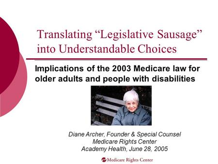 "Implications of the 2003 Medicare law for older adults and people with disabilities Translating ""Legislative Sausage"" into Understandable Choices Diane."