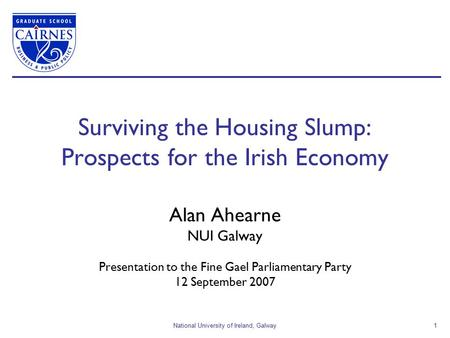 National University of Ireland, Galway1 Surviving the Housing Slump: Prospects for the Irish Economy Alan Ahearne NUI Galway Presentation to the Fine Gael.