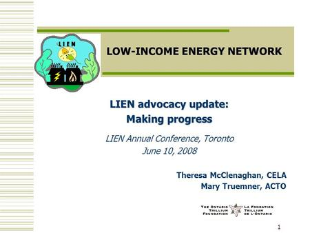 1 LOW-INCOME ENERGY NETWORK LIEN advocacy update: Making progress LIEN Annual Conference, Toronto June 10, 2008 Theresa McClenaghan, CELA Mary Truemner,