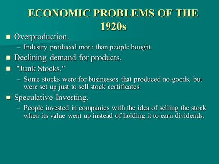 ECONOMIC PROBLEMS OF THE 1920s Overproduction. Overproduction. –Industry produced more than people bought. Declining demand for products. Declining demand.
