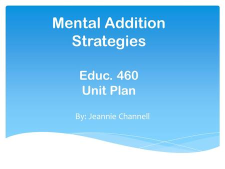 Mental Addition Strategies Educ. 460 Unit Plan By: Jeannie Channell.