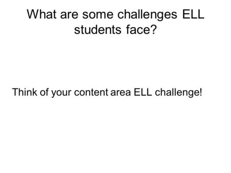What are some challenges ELL students face? Think of your content area ELL challenge!
