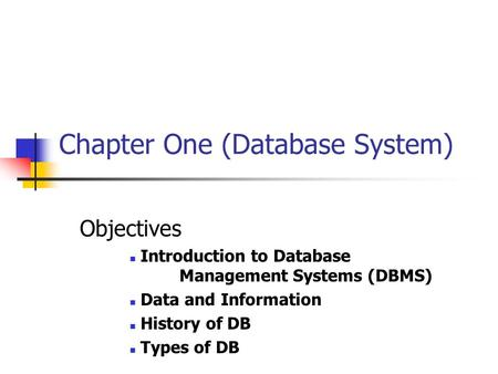 Chapter One (Database System) Objectives Introduction to Database Management Systems (DBMS) Data and Information History of DB Types of DB.