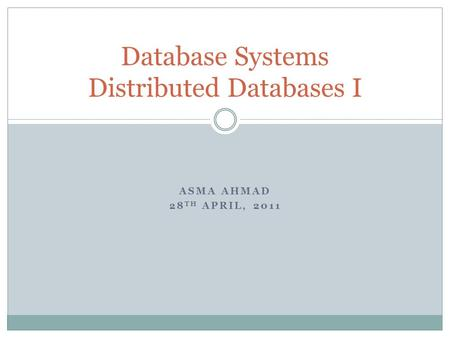ASMA AHMAD 28 TH APRIL, 2011 Database Systems Distributed Databases I.