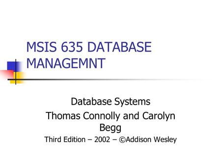 MSIS 635 DATABASE MANAGEMNT Database Systems Thomas Connolly and Carolyn Begg Third Edition – 2002 – ©Addison Wesley.