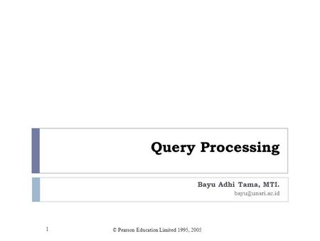 Query Processing Bayu Adhi Tama, MTI. 1 ownerNoclient © Pearson Education Limited 1995, 2005.