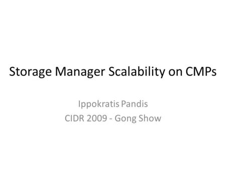 Storage Manager Scalability on CMPs Ippokratis Pandis CIDR 2009 - Gong Show.