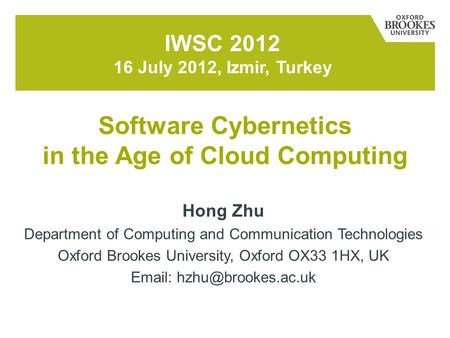 Hong Zhu Department of <strong>Computing</strong> and Communication <strong>Technologies</strong> Oxford Brookes University, Oxford OX33 1HX, UK IWSC 2012 16.