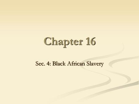 Chapter 16 Sec. 4: Black African Slavery. Slavery Existed since ancient times Existed since ancient times Before 1700's: no moral or religious stigma.