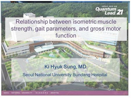 Ki Hyuk Sung, MD Relationship between isometric muscle strength, gait parameters, and gross motor function Seoul National University Bundang Hospital.