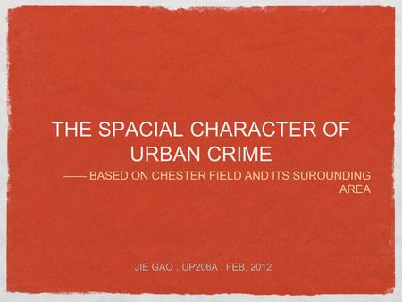 THE SPACIAL CHARACTER OF URBAN CRIME —— BASED ON CHESTER FIELD AND ITS SUROUNDING AREA JIE GAO. UP206A. FEB, 2012.