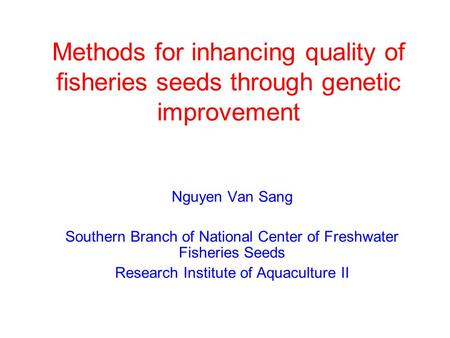 Methods for inhancing quality of fisheries seeds through genetic improvement Nguyen Van Sang Southern Branch of National Center of Freshwater Fisheries.