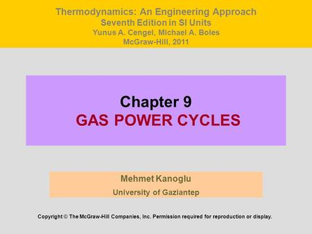 Chapter 9 GAS POWER CYCLES Mehmet Kanoglu University of Gaziantep Copyright © The McGraw-Hill Companies, Inc. Permission required for reproduction or display.