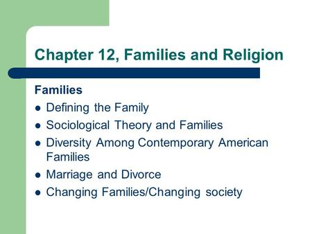 Chapter 12, Families and Religion Families Defining the Family Sociological Theory and Families Diversity Among Contemporary American Families Marriage.