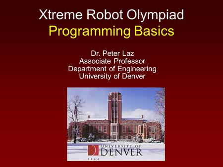 Xtreme Robot Olympiad Programming Basics Dr. Peter Laz Associate Professor Department of Engineering University of Denver.