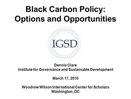 Black Carbon Policy: Options and Opportunities Dennis Clare Institute for Governance and Sustainable Development March 17, 2010 Woodrow Wilson International.