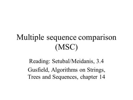 Multiple sequence comparison (MSC) Reading: Setubal/Meidanis, 3.4 Gusfield, Algorithms on Strings, Trees and Sequences, chapter 14.