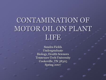 CONTAMINATION OF MOTOR OIL ON PLANT LIFE Sandra Fields Undergraduate Biology, Health Sciences Tennessee Tech University Cookeville, TN 38505 Spring 2007.