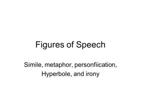 Figures of Speech Simile, metaphor, personfiication, Hyperbole, and irony.