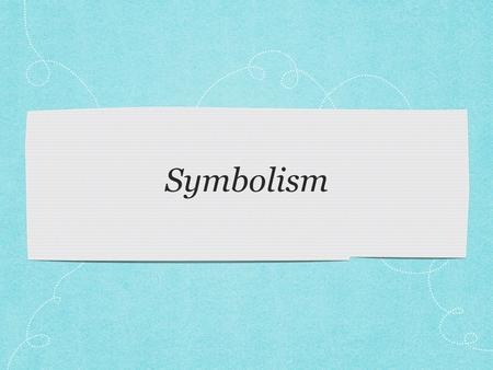Symbolism. What is it? An object, place, creature, thing that represents an idea or quality through symbolic or imagery meaning one object can represent.