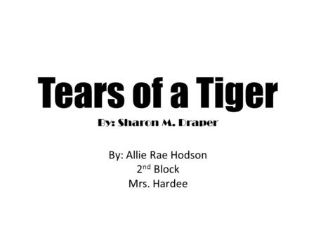 Tears of a Tiger By: Sharon M. Draper By: Allie Rae Hodson 2 nd Block Mrs. Hardee.