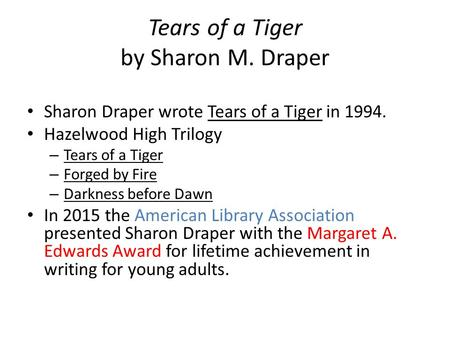 Tears of a Tiger by Sharon M. Draper Sharon Draper wrote Tears of a Tiger in 1994. Hazelwood High Trilogy – Tears of a Tiger – Forged by Fire – Darkness.