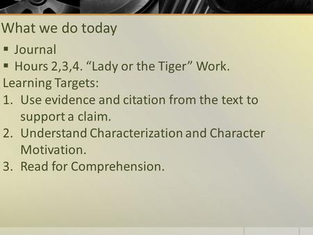 "What we do today  Journal  Hours 2,3,4. ""Lady or the Tiger"" Work. Learning Targets: 1.Use evidence and citation from the text to support a claim. 2.Understand."