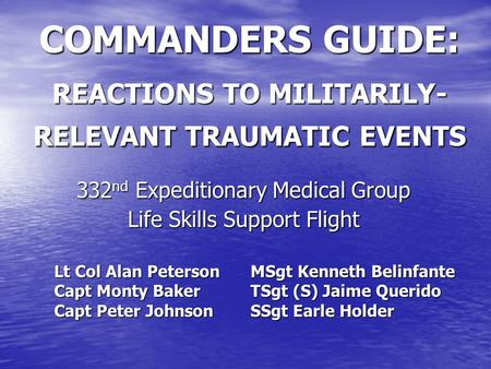 COMMANDERS GUIDE: REACTIONS TO MILITARILY- RELEVANT TRAUMATIC EVENTS 332 nd Expeditionary Medical Group Life Skills Support Flight Lt Col Alan Peterson.