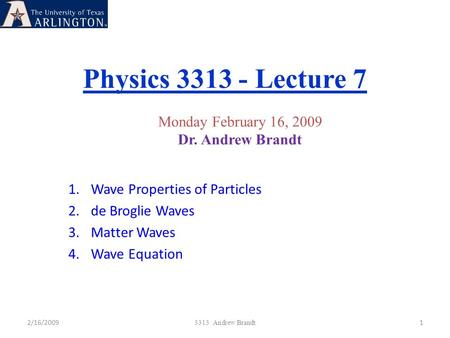 Physics 3313 - Lecture 7 2/16/20091 3313 Andrew Brandt Monday February 16, 2009 Dr. Andrew Brandt 1.Wave Properties of Particles 2.de Broglie Waves 3.Matter.
