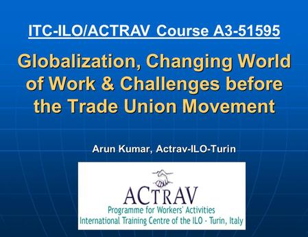 Globalization, Changing World of Work & Challenges before the Trade Union Movement Arun Kumar, Actrav-ILO-Turin ITC-ILO/ACTRAV Course A3-51595.
