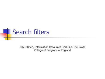 Search filters Elly O'Brien, Information Resources Librarian, The Royal College of Surgeons of England.