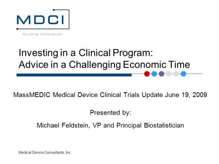 Medical Device Consultants, Inc. Investing in a Clinical Program: Advice in a Challenging Economic Time MassMEDIC Medical Device Clinical Trials Update.