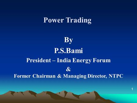 Power Trading By P.S.Bami President – India Energy Forum & Former Chairman & Managing Director, NTPC 1.