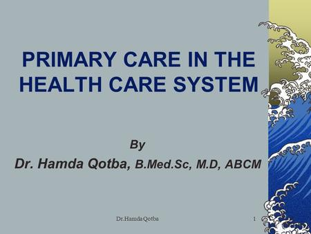 Dr.Hamda Qotba1 PRIMARY CARE IN THE HEALTH CARE SYSTEM By Dr. Hamda Qotba, B.Med.Sc, M.D, ABCM.