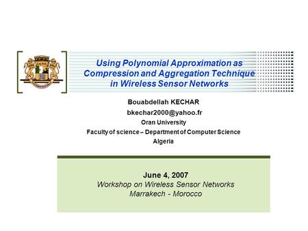 Using Polynomial Approximation as <strong>Compression</strong> and Aggregation Technique in Wireless Sensor Networks Bouabdellah KECHAR Oran University.