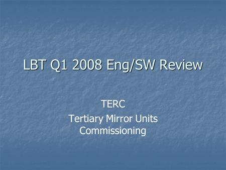 LBT Q1 2008 Eng/SW Review TERC Tertiary Mirror Units Commissioning.