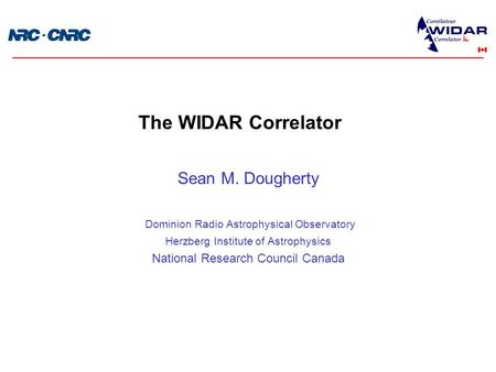 Sean M. Dougherty Dominion Radio Astrophysical Observatory Herzberg Institute of Astrophysics National Research Council Canada The WIDAR Correlator.